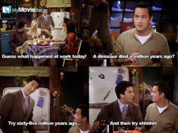 Ross: Guess what happened at work today! Chandler: A dinosaur died a million years ago? Ross: Try