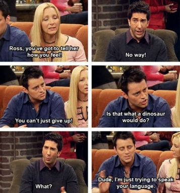 Phobe: Ross,you've got to tell her how you feel Ross: No way! Joey:You can't just give up.Is that