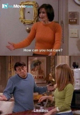 Monica: How can you not care? Joey: Like this. #quote